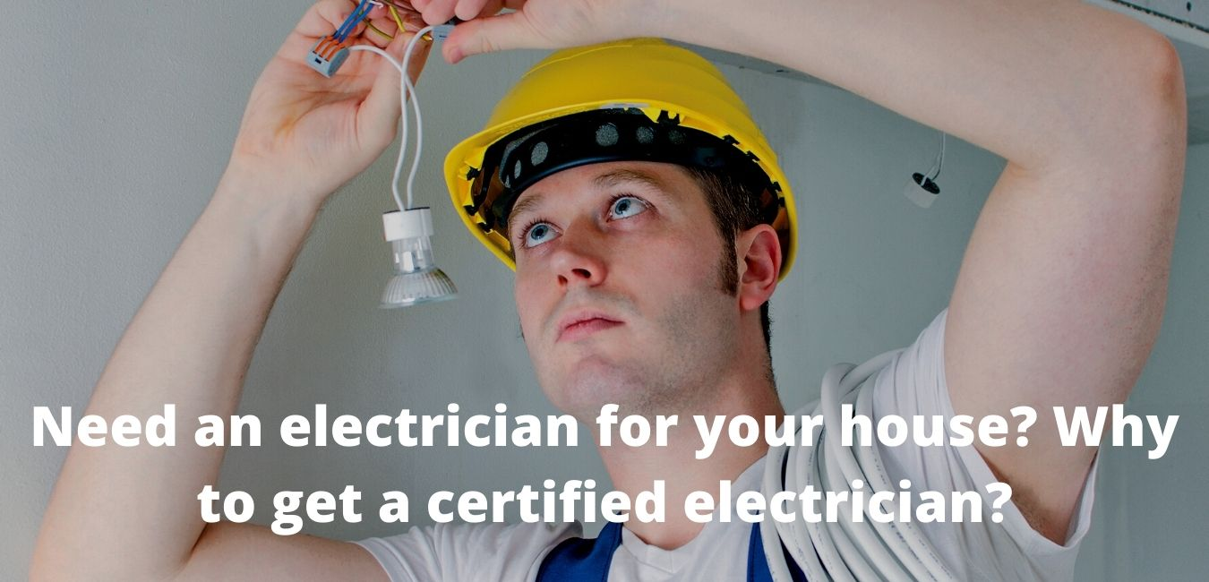 Need an electrician for your house? Why to get a certified electrician?